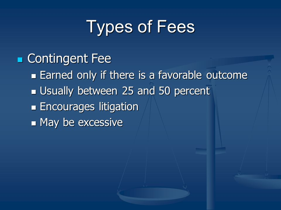 Types of Fees Contingent Fee Contingent Fee Earned only if there is a favorable outcome Earned only if there is a favorable outcome Usually between 25 and 50 percent Usually between 25 and 50 percent Encourages litigation Encourages litigation May be excessive May be excessive
