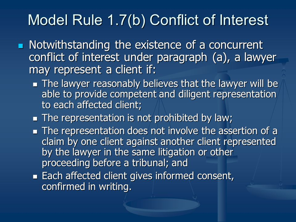 Model Rule 1.7(b) Conflict of Interest Notwithstanding the existence of a concurrent conflict of interest under paragraph (a), a lawyer may represent a client if: Notwithstanding the existence of a concurrent conflict of interest under paragraph (a), a lawyer may represent a client if: The lawyer reasonably believes that the lawyer will be able to provide competent and diligent representation to each affected client; The lawyer reasonably believes that the lawyer will be able to provide competent and diligent representation to each affected client; The representation is not prohibited by law; The representation is not prohibited by law; The representation does not involve the assertion of a claim by one client against another client represented by the lawyer in the same litigation or other proceeding before a tribunal; and The representation does not involve the assertion of a claim by one client against another client represented by the lawyer in the same litigation or other proceeding before a tribunal; and Each affected client gives informed consent, confirmed in writing.
