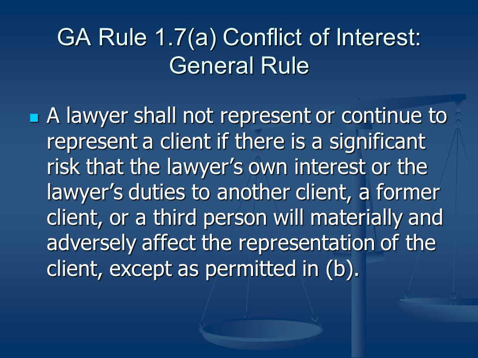 GA Rule 1.7(a) Conflict of Interest: General Rule A lawyer shall not represent or continue to represent a client if there is a significant risk that the lawyer's own interest or the lawyer's duties to another client, a former client, or a third person will materially and adversely affect the representation of the client, except as permitted in (b).