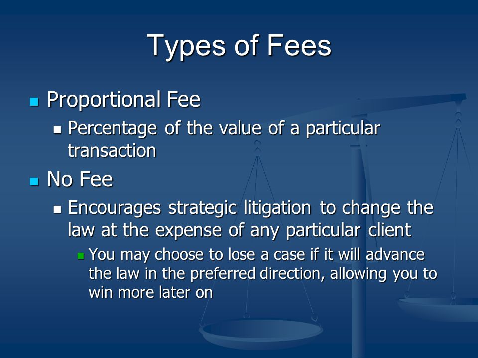 Types of Fees Proportional Fee Proportional Fee Percentage of the value of a particular transaction Percentage of the value of a particular transaction No Fee No Fee Encourages strategic litigation to change the law at the expense of any particular client Encourages strategic litigation to change the law at the expense of any particular client You may choose to lose a case if it will advance the law in the preferred direction, allowing you to win more later on You may choose to lose a case if it will advance the law in the preferred direction, allowing you to win more later on