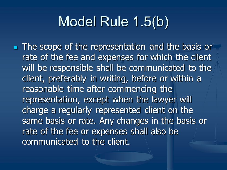 Model Rule 1.5(b) The scope of the representation and the basis or rate of the fee and expenses for which the client will be responsible shall be communicated to the client, preferably in writing, before or within a reasonable time after commencing the representation, except when the lawyer will charge a regularly represented client on the same basis or rate.