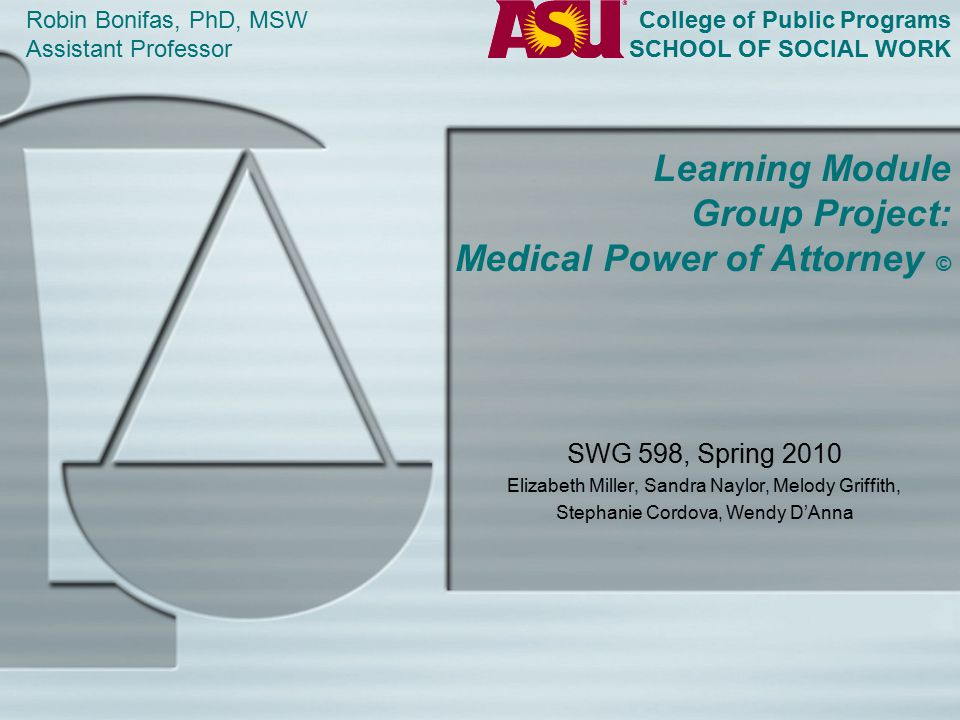 Learning Module Group Project: Medical Power of Attorney © SWG 598, Spring 2010 Elizabeth Miller, Sandra Naylor, Melody Griffith, Stephanie Cordova, Wendy D'Anna Robin Bonifas, PhD, MSW Assistant Professor College of Public Programs SCHOOL OF SOCIAL WORK