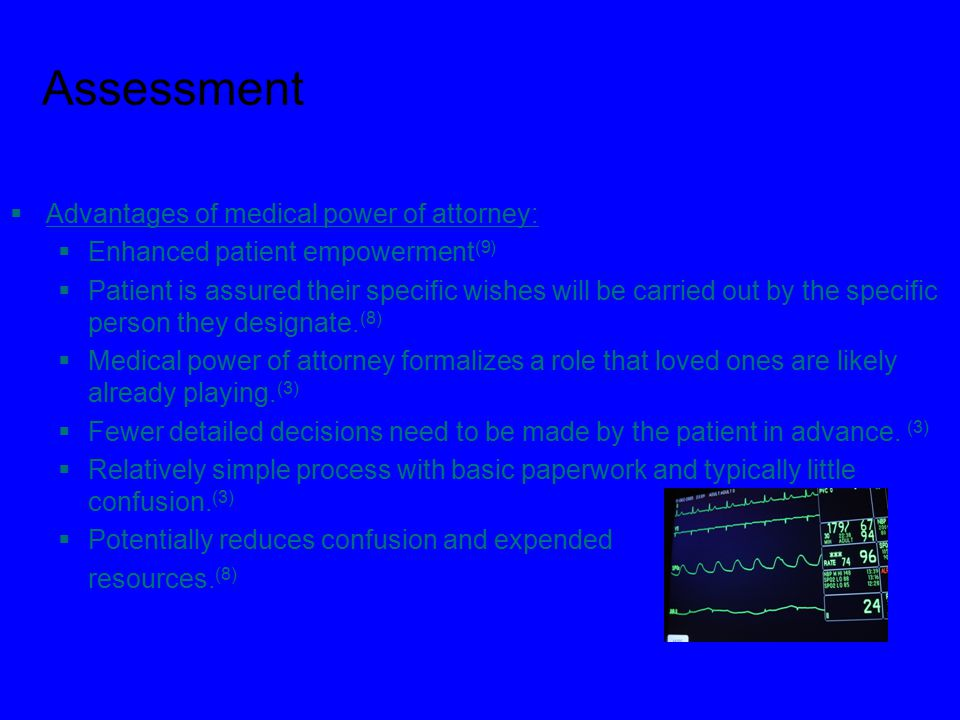 Assessment  Advantages of medical power of attorney:  Enhanced patient empowerment (9)  Patient is assured their specific wishes will be carried out by the specific person they designate.
