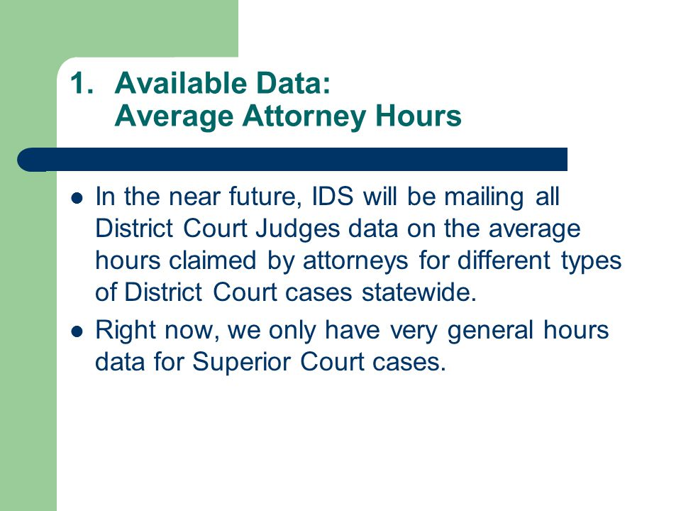 1.Available Data: Average Attorney Hours In the near future, IDS will be mailing all District Court Judges data on the average hours claimed by attorneys for different types of District Court cases statewide.