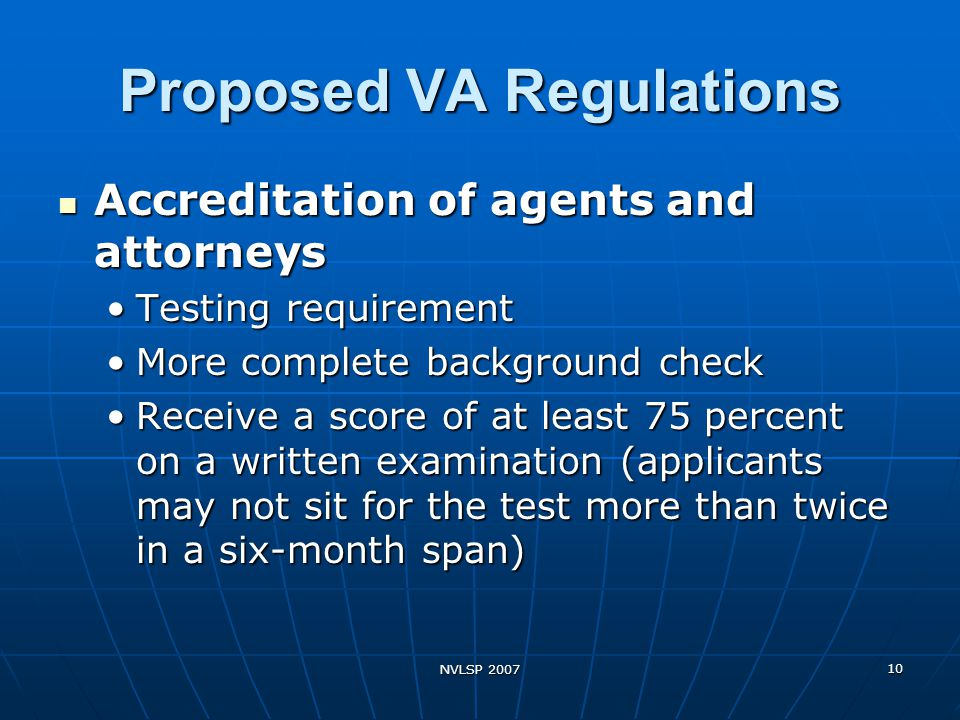 NVLSP 2007 10 Proposed VA Regulations Accreditation of agents and attorneys Accreditation of agents and attorneys Testing requirementTesting requirement More complete background checkMore complete background check Receive a score of at least 75 percent on a written examination (applicants may not sit for the test more than twice in a six-month span)Receive a score of at least 75 percent on a written examination (applicants may not sit for the test more than twice in a six-month span)