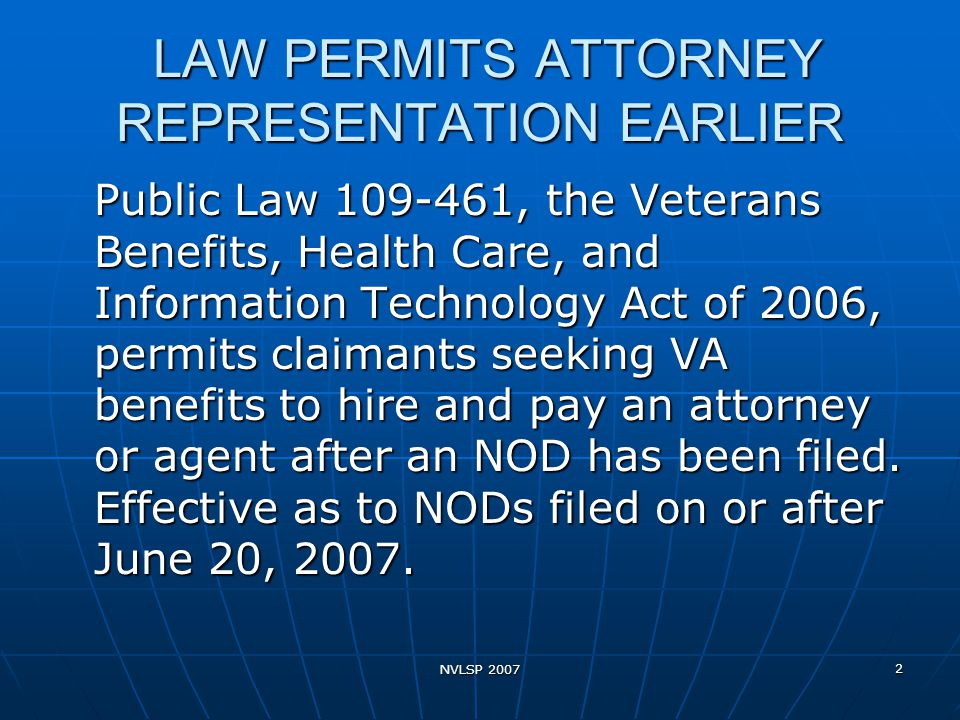 NVLSP 2007 2 LAW PERMITS ATTORNEY REPRESENTATION EARLIER LAW PERMITS ATTORNEY REPRESENTATION EARLIER Public Law 109-461, the Veterans Benefits, Health Care, and Information Technology Act of 2006, permits claimants seeking VA benefits to hire and pay an attorney or agent after an NOD has been filed.