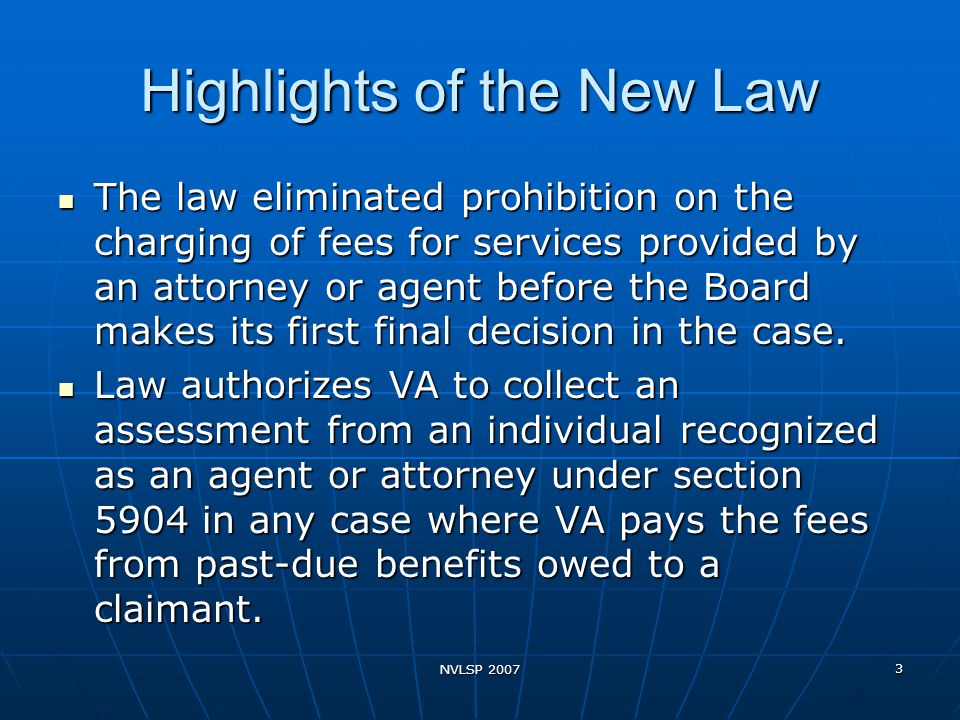 NVLSP 2007 3 Highlights of the New Law The law eliminated prohibition on the charging of fees for services provided by an attorney or agent before the Board makes its first final decision in the case.
