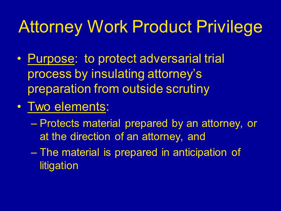 Attorney Work Product Privilege Purpose: to protect adversarial trial process by insulating attorney's preparation from outside scrutiny Two elements: