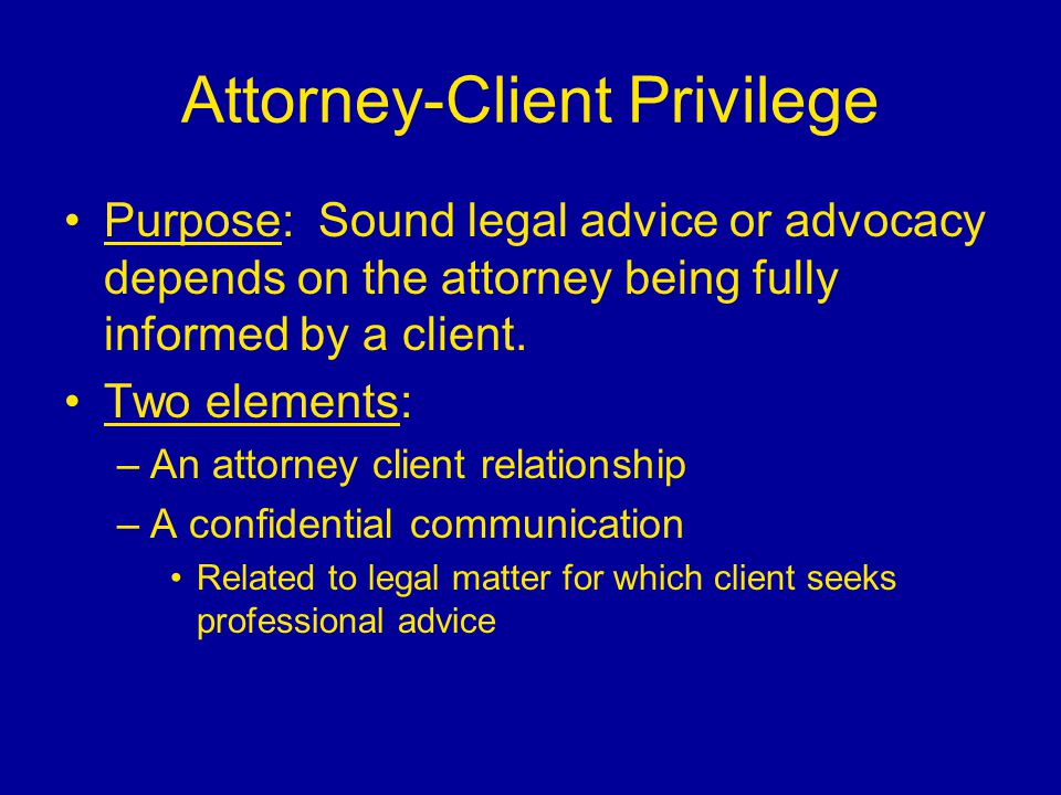 Attorney-Client Privilege Purpose: Sound legal advice or advocacy depends on the attorney being fully informed by a client. Two elements: –An attorney