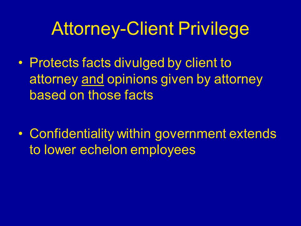 Attorney-Client Privilege Protects facts divulged by client to attorney and opinions given by attorney based on those facts Confidentiality within gov