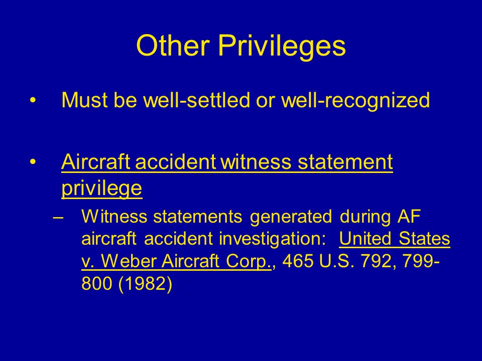 Other Privileges Must be well-settled or well-recognized Aircraft accident witness statement privilege –Witness statements generated during AF aircraf