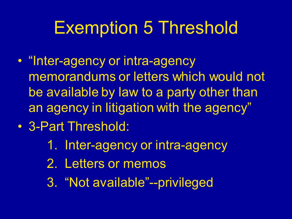 "Exemption 5 Threshold ""Inter-agency or intra-agency memorandums or letters which would not be available by law to a party other than an agency in liti"