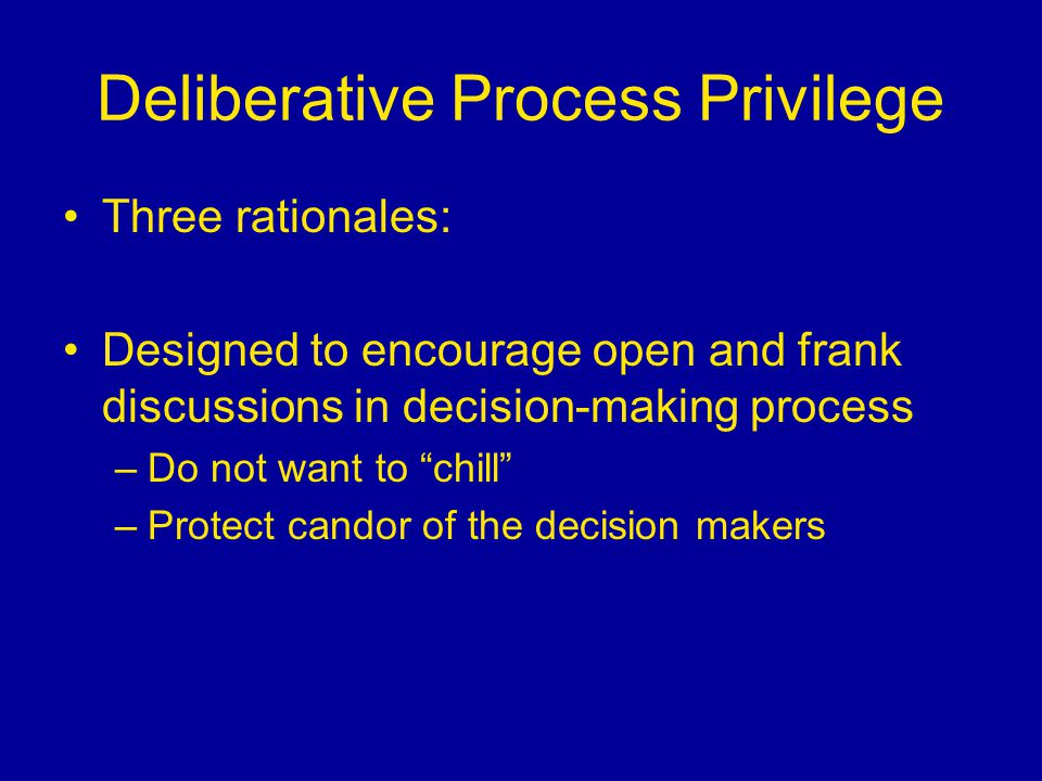 "Deliberative Process Privilege Three rationales: Designed to encourage open and frank discussions in decision-making process –Do not want to ""chill"" –"