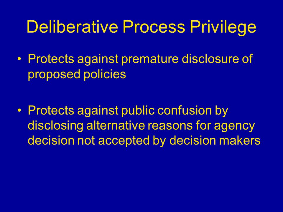 Deliberative Process Privilege Protects against premature disclosure of proposed policies Protects against public confusion by disclosing alternative
