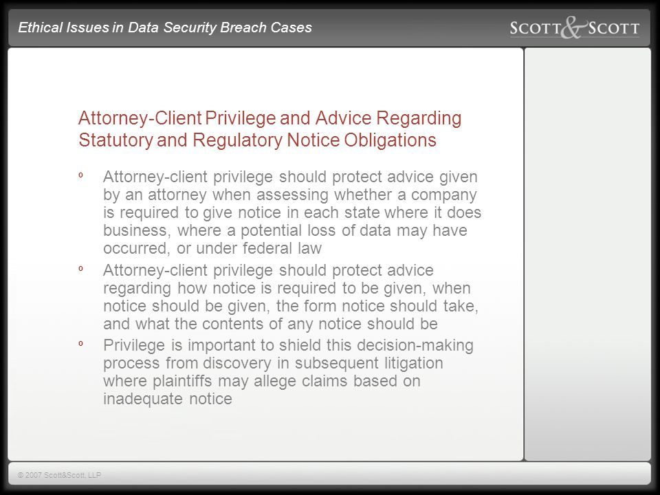 Ethical Issues in Data Security Breach Cases © 2007 Scott&Scott, LLP Attorney-Client Privilege and Advice Regarding Statutory and Regulatory Notice Obligations º Attorney-client privilege should protect advice given by an attorney when assessing whether a company is required to give notice in each state where it does business, where a potential loss of data may have occurred, or under federal law º Attorney-client privilege should protect advice regarding how notice is required to be given, when notice should be given, the form notice should take, and what the contents of any notice should be º Privilege is important to shield this decision-making process from discovery in subsequent litigation where plaintiffs may allege claims based on inadequate notice