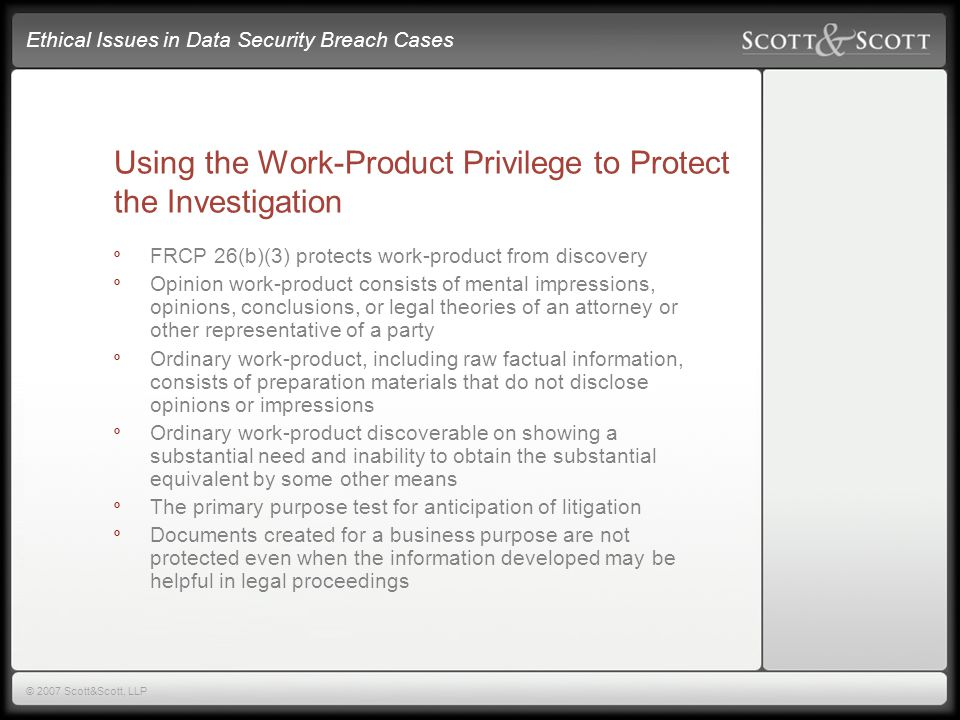 Ethical Issues in Data Security Breach Cases © 2007 Scott&Scott, LLP Using the Work-Product Privilege to Protect the Investigation º FRCP 26(b)(3) protects work-product from discovery º Opinion work-product consists of mental impressions, opinions, conclusions, or legal theories of an attorney or other representative of a party º Ordinary work-product, including raw factual information, consists of preparation materials that do not disclose opinions or impressions º Ordinary work-product discoverable on showing a substantial need and inability to obtain the substantial equivalent by some other means º The primary purpose test for anticipation of litigation º Documents created for a business purpose are not protected even when the information developed may be helpful in legal proceedings