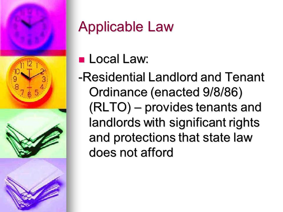 Applicable Law Local Law: Local Law: -Residential Landlord and Tenant Ordinance (enacted 9/8/86) (RLTO) – provides tenants and landlords with significant rights and protections that state law does not afford