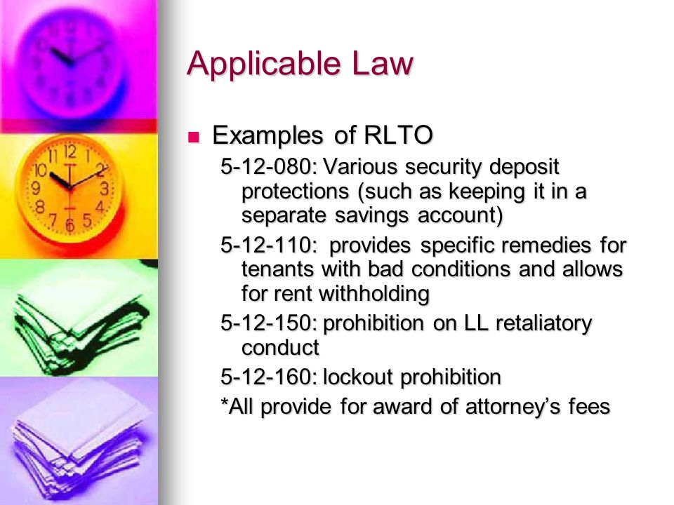 Applicable Law Examples of RLTO Examples of RLTO 5-12-080: Various security deposit protections (such as keeping it in a separate savings account) 5-12-110: provides specific remedies for tenants with bad conditions and allows for rent withholding 5-12-150: prohibition on LL retaliatory conduct 5-12-160: lockout prohibition *All provide for award of attorney's fees