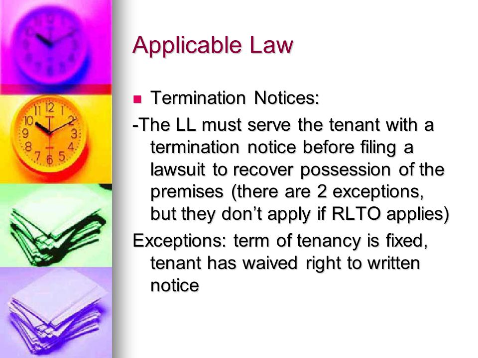 Applicable Law Termination Notices: -The LL must serve the tenant with a termination notice before filing a lawsuit to recover possession of the premises (there are 2 exceptions, but they don't apply if RLTO applies) Exceptions: term of tenancy is fixed, tenant has waived right to written notice