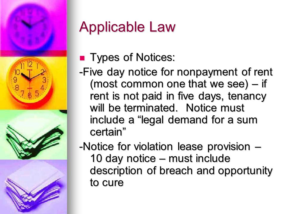 Applicable Law Types of Notices: Types of Notices: -Five day notice for nonpayment of rent (most common one that we see) – if rent is not paid in five days, tenancy will be terminated.