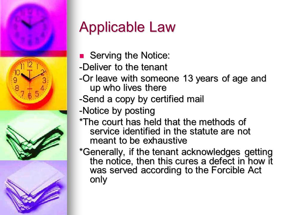 Applicable Law Serving the Notice: Serving the Notice: -Deliver to the tenant -Or leave with someone 13 years of age and up who lives there -Send a copy by certified mail -Notice by posting *The court has held that the methods of service identified in the statute are not meant to be exhaustive *Generally, if the tenant acknowledges getting the notice, then this cures a defect in how it was served according to the Forcible Act only