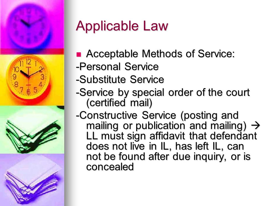 Applicable Law Acceptable Methods of Service: -Personal Service -Substitute Service -Service by special order of the court (certified mail) -Constructive Service (posting and mailing or publication and mailing)  LL must sign affidavit that defendant does not live in IL, has left IL, can not be found after due inquiry, or is concealed