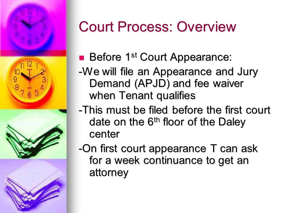 Court Process: Overview Before 1 st Court Appearance: Before 1 st Court Appearance: -We will file an Appearance and Jury Demand (APJD) and fee waiver when Tenant qualifies -This must be filed before the first court date on the 6 th floor of the Daley center -On first court appearance T can ask for a week continuance to get an attorney