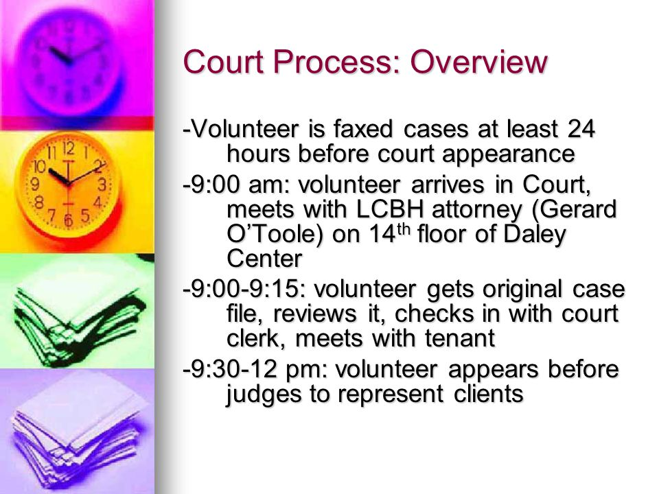 Court Process: Overview -Volunteer is faxed cases at least 24 hours before court appearance -9:00 am: volunteer arrives in Court, meets with LCBH attorney (Gerard O'Toole) on 14 th floor of Daley Center -9:00-9:15: volunteer gets original case file, reviews it, checks in with court clerk, meets with tenant -9:30-12 pm: volunteer appears before judges to represent clients