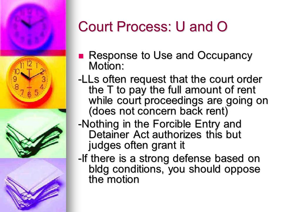 Court Process: U and O Response to Use and Occupancy Motion: Response to Use and Occupancy Motion: -LLs often request that the court order the T to pay the full amount of rent while court proceedings are going on (does not concern back rent) -Nothing in the Forcible Entry and Detainer Act authorizes this but judges often grant it -If there is a strong defense based on bldg conditions, you should oppose the motion