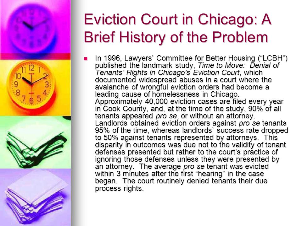 Eviction Court in Chicago: A Brief History of the Problem In 1996, Lawyers' Committee for Better Housing ( LCBH ) published the landmark study, Time to Move: Denial of Tenants' Rights in Chicago's Eviction Court, which documented widespread abuses in a court where the avalanche of wrongful eviction orders had become a leading cause of homelessness in Chicago.