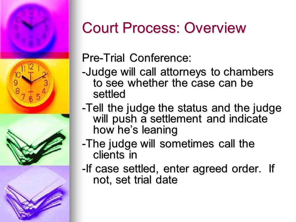 Court Process: Overview Pre-Trial Conference: -Judge will call attorneys to chambers to see whether the case can be settled -Tell the judge the status and the judge will push a settlement and indicate how he's leaning -The judge will sometimes call the clients in -If case settled, enter agreed order.