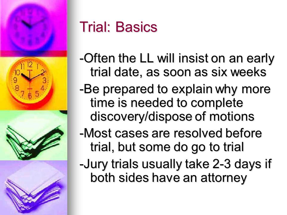 Trial: Basics -Often the LL will insist on an early trial date, as soon as six weeks -Be prepared to explain why more time is needed to complete discovery/dispose of motions -Most cases are resolved before trial, but some do go to trial -Jury trials usually take 2-3 days if both sides have an attorney