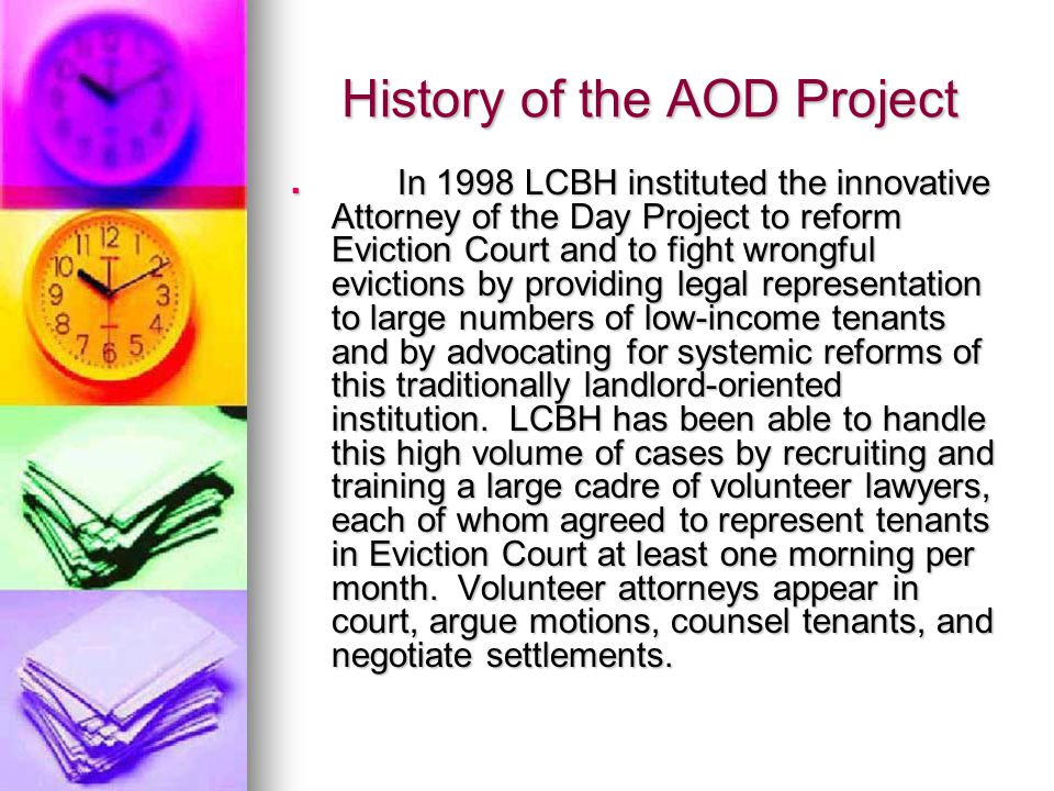 History of the AOD Project In 1998 LCBH instituted the innovative Attorney of the Day Project to reform Eviction Court and to fight wrongful evictions by providing legal representation to large numbers of low-income tenants and by advocating for systemic reforms of this traditionally landlord-oriented institution.