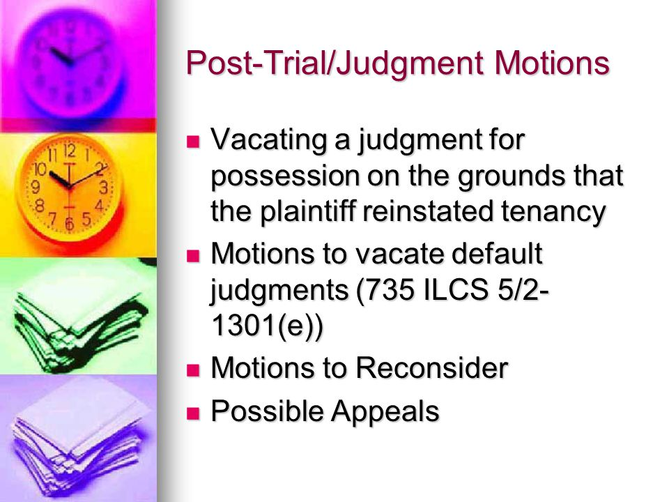 Post-Trial/Judgment Motions Vacating a judgment for possession on the grounds that the plaintiff reinstated tenancy Vacating a judgment for possession on the grounds that the plaintiff reinstated tenancy Motions to vacate default judgments (735 ILCS 5/2- 1301(e)) Motions to vacate default judgments (735 ILCS 5/2- 1301(e)) Motions to Reconsider Motions to Reconsider Possible Appeals Possible Appeals