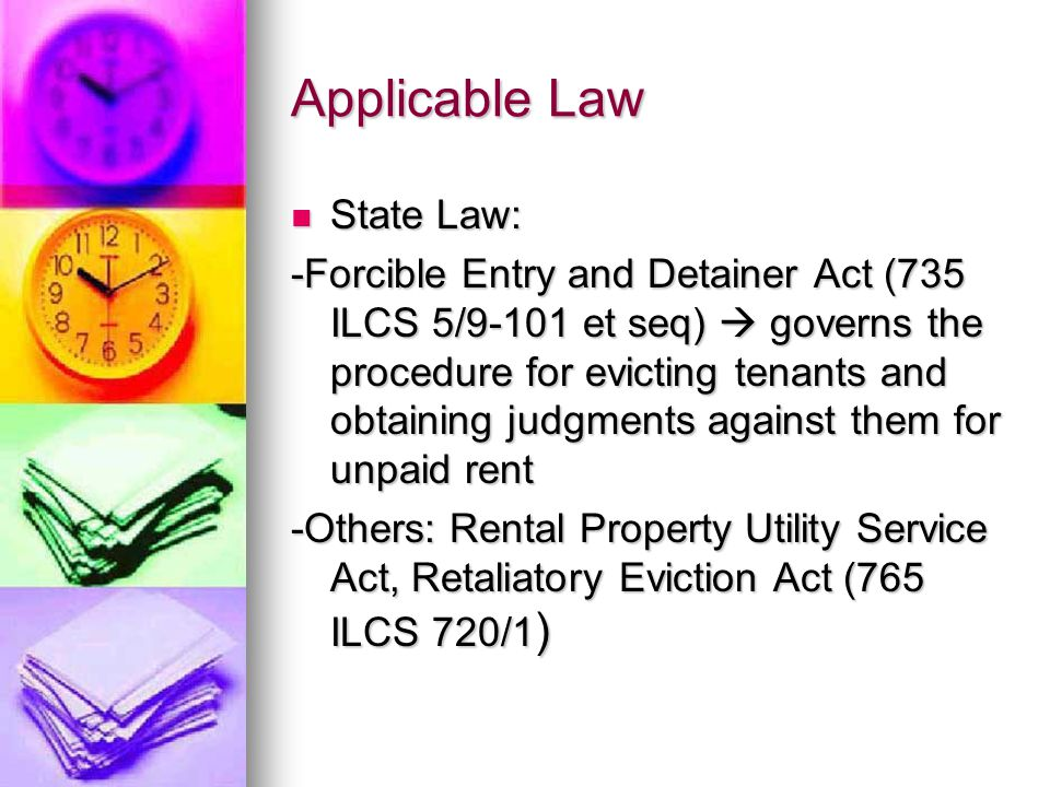 Applicable Law State Law: State Law: -Forcible Entry and Detainer Act (735 ILCS 5/9-101 et seq)  governs the procedure for evicting tenants and obtaining judgments against them for unpaid rent -Others: Rental Property Utility Service Act, Retaliatory Eviction Act (765 ILCS 720/1 )
