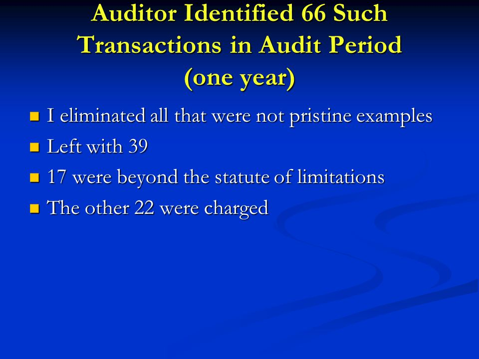 Auditor Identified 66 Such Transactions in Audit Period (one year) I eliminated all that were not pristine examples I eliminated all that were not pristine examples Left with 39 Left with 39 17 were beyond the statute of limitations 17 were beyond the statute of limitations The other 22 were charged The other 22 were charged