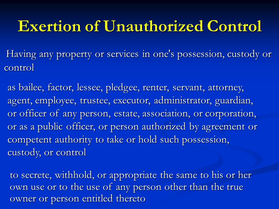 Exertion of Unauthorized Control Having any property or services in one s possession, custody or control Having any property or services in one s possession, custody or control to secrete, withhold, or appropriate the same to his or her own use or to the use of any person other than the true owner or person entitled thereto as bailee, factor, lessee, pledgee, renter, servant, attorney, agent, employee, trustee, executor, administrator, guardian, or officer of any person, estate, association, or corporation, or as a public officer, or person authorized by agreement or competent authority to take or hold such possession, custody, or control