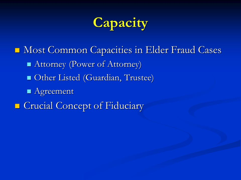 Capacity Most Common Capacities in Elder Fraud Cases Most Common Capacities in Elder Fraud Cases Attorney (Power of Attorney) Attorney (Power of Attorney) Other Listed (Guardian, Trustee) Other Listed (Guardian, Trustee) Agreement Agreement Crucial Concept of Fiduciary Crucial Concept of Fiduciary