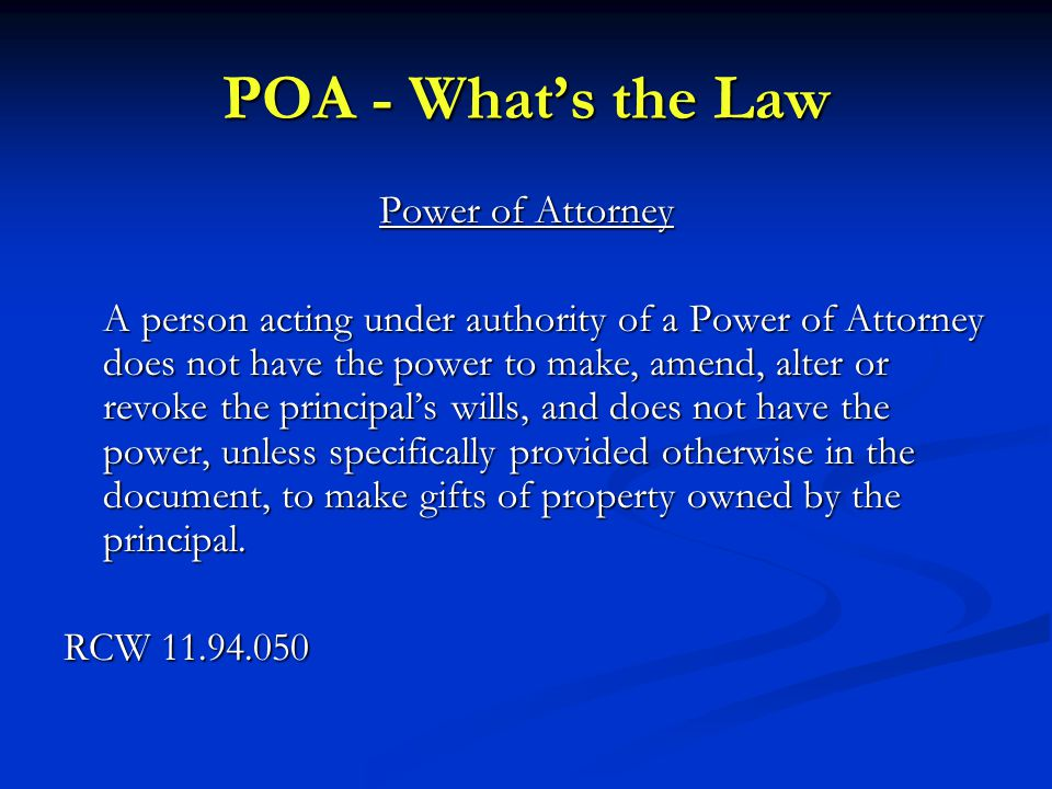 POA - What's the Law Power of Attorney A person acting under authority of a Power of Attorney does not have the power to make, amend, alter or revoke the principal's wills, and does not have the power, unless specifically provided otherwise in the document, to make gifts of property owned by the principal.