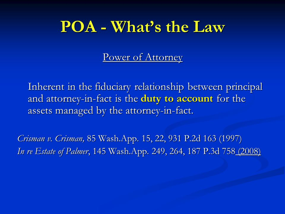 POA - What's the Law Power of Attorney Inherent in the fiduciary relationship between principal and attorney-in-fact is the duty to account for the assets managed by the attorney-in-fact.