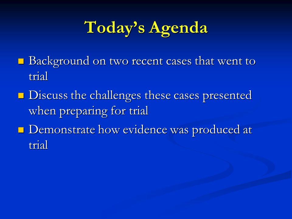 Today's Agenda Background on two recent cases that went to trial Background on two recent cases that went to trial Discuss the challenges these cases presented when preparing for trial Discuss the challenges these cases presented when preparing for trial Demonstrate how evidence was produced at trial Demonstrate how evidence was produced at trial