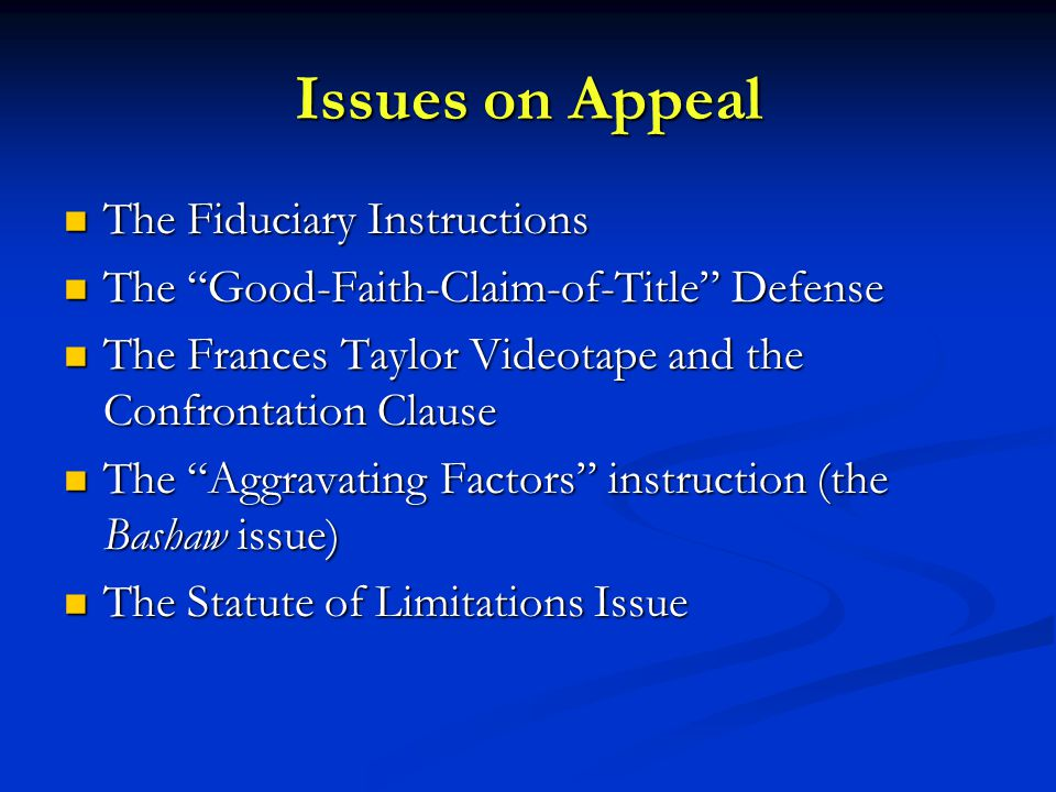 Issues on Appeal The Fiduciary Instructions The Fiduciary Instructions The Good-Faith-Claim-of-Title Defense The Good-Faith-Claim-of-Title Defense The Frances Taylor Videotape and the Confrontation Clause The Frances Taylor Videotape and the Confrontation Clause The Aggravating Factors instruction (the Bashaw issue) The Aggravating Factors instruction (the Bashaw issue) The Statute of Limitations Issue The Statute of Limitations Issue