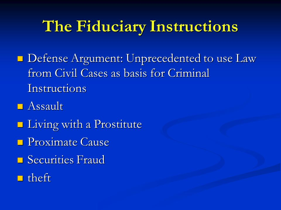 The Fiduciary Instructions Defense Argument: Unprecedented to use Law from Civil Cases as basis for Criminal Instructions Defense Argument: Unprecedented to use Law from Civil Cases as basis for Criminal Instructions Assault Assault Living with a Prostitute Living with a Prostitute Proximate Cause Proximate Cause Securities Fraud Securities Fraud theft theft