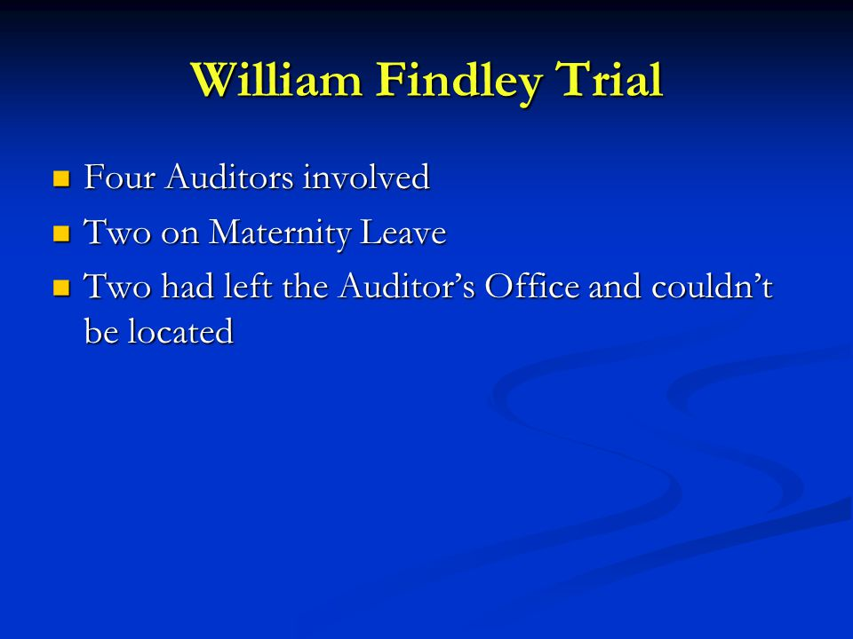 William Findley Trial Four Auditors involved Four Auditors involved Two on Maternity Leave Two on Maternity Leave Two had left the Auditor's Office and couldn't be located Two had left the Auditor's Office and couldn't be located