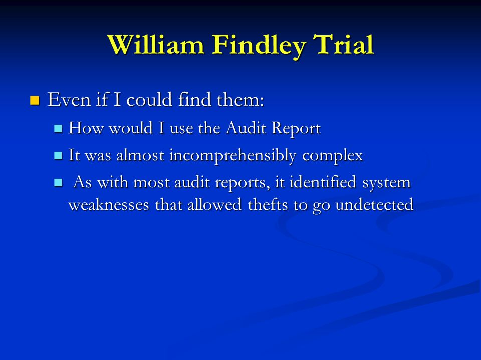 William Findley Trial Even if I could find them: Even if I could find them: How would I use the Audit Report How would I use the Audit Report It was almost incomprehensibly complex It was almost incomprehensibly complex As with most audit reports, it identified system weaknesses that allowed thefts to go undetected As with most audit reports, it identified system weaknesses that allowed thefts to go undetected