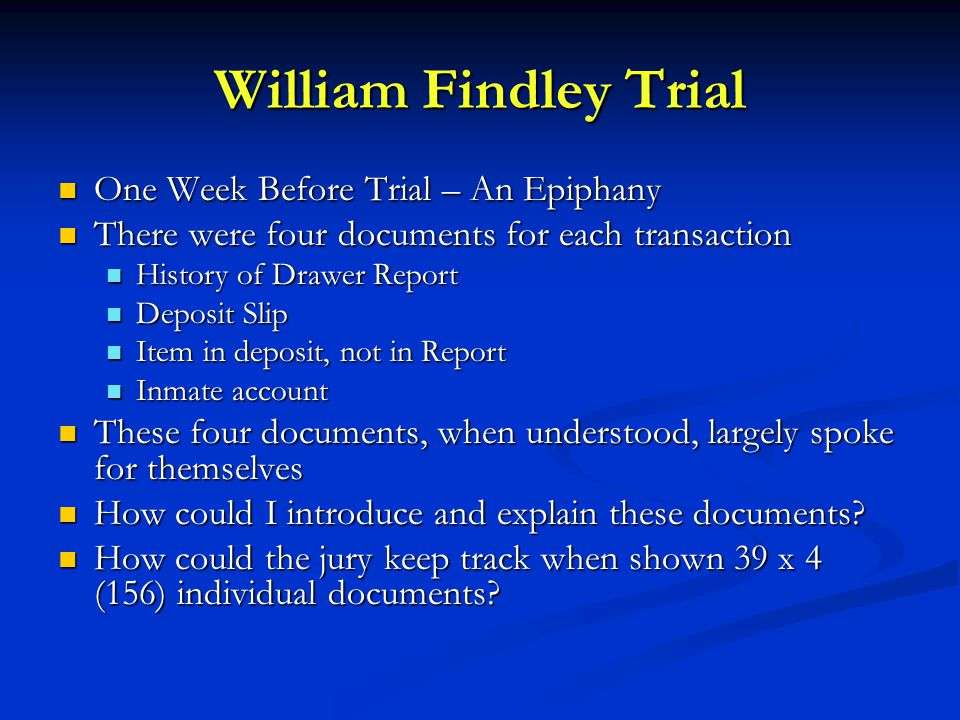 William Findley Trial One Week Before Trial – An Epiphany One Week Before Trial – An Epiphany There were four documents for each transaction There were four documents for each transaction History of Drawer Report History of Drawer Report Deposit Slip Deposit Slip Item in deposit, not in Report Item in deposit, not in Report Inmate account Inmate account These four documents, when understood, largely spoke for themselves These four documents, when understood, largely spoke for themselves How could I introduce and explain these documents.