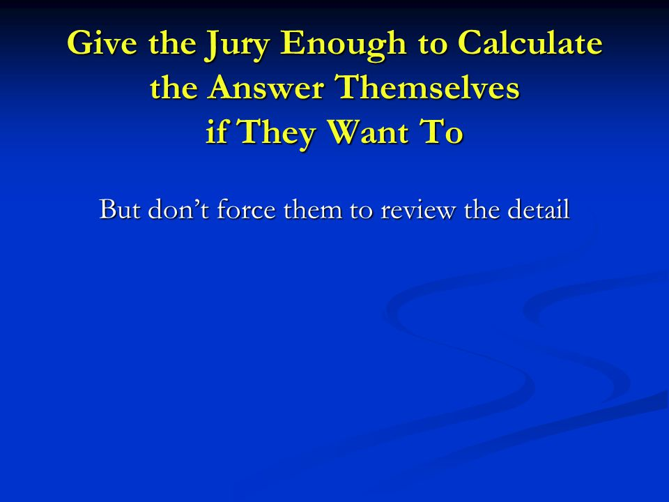 Give the Jury Enough to Calculate the Answer Themselves if They Want To But don't force them to review the detail