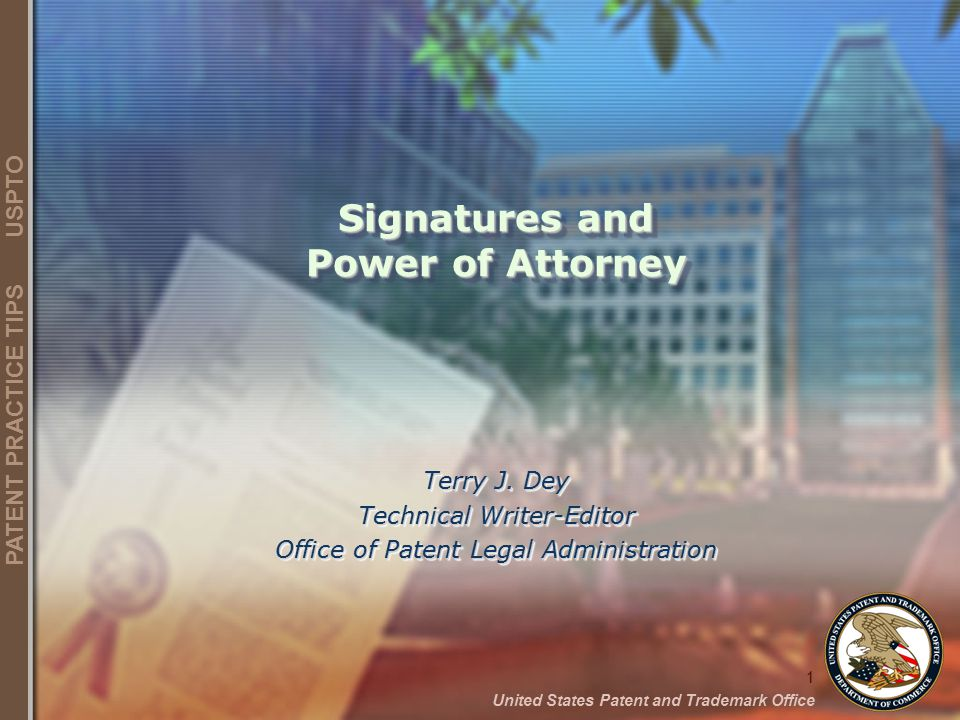 1 United States Patent and Trademark Office PATENT PRACTICE TIPS USPTO Signatures and Power of Attorney Terry J. Dey Technical Writer-Editor Office of