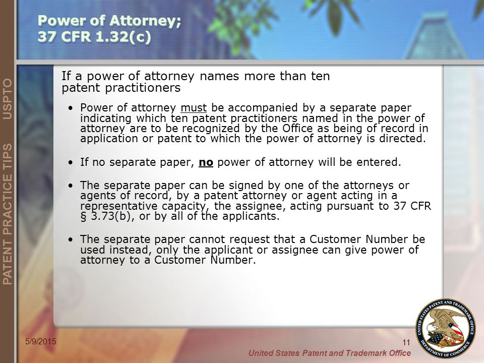 United States Patent and Trademark Office 11 PATENT PRACTICE TIPS USPTO 5/9/2015 If a power of attorney names more than ten patent practitioners Power of attorney must be accompanied by a separate paper indicating which ten patent practitioners named in the power of attorney are to be recognized by the Office as being of record in application or patent to which the power of attorney is directed.