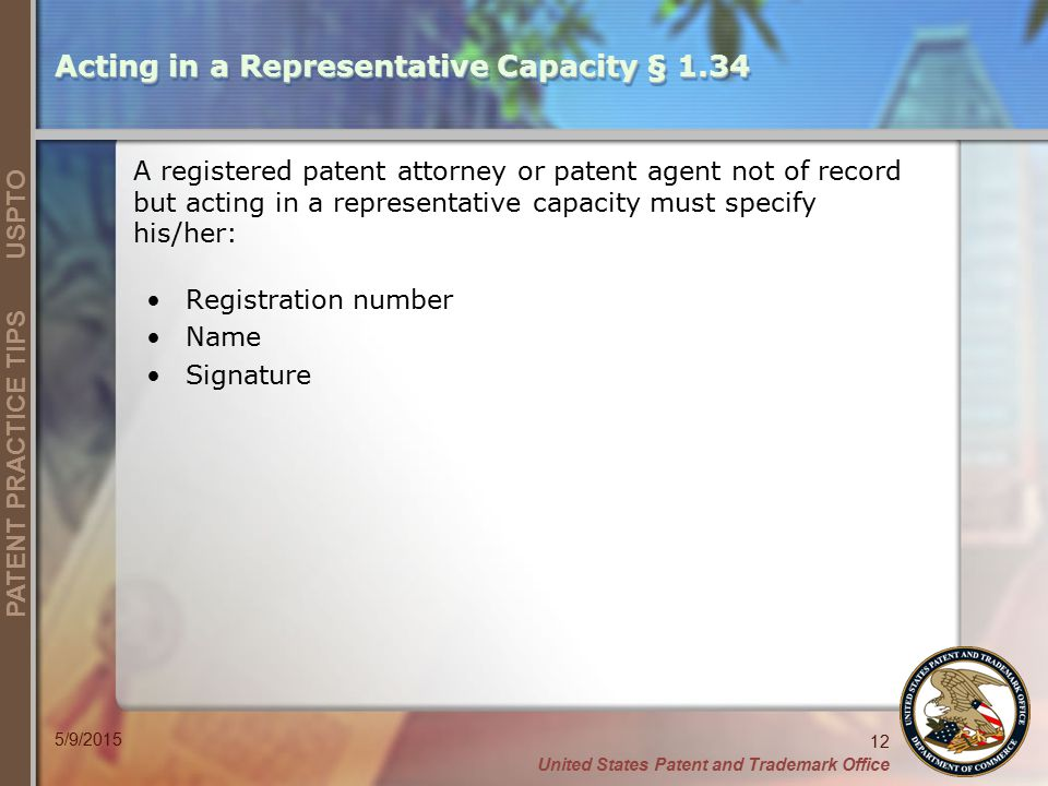 United States Patent and Trademark Office 12 PATENT PRACTICE TIPS USPTO 5/9/2015 Acting in a Representative Capacity § 1.34 A registered patent attorney or patent agent not of record but acting in a representative capacity must specify his/her: Registration number Name Signature